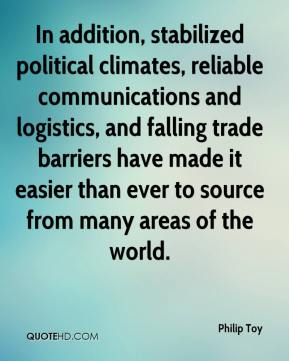 Philip Toy  - In addition, stabilized political climates, reliable communications and logistics, and falling trade barriers have made it easier than ever to source from many areas of the world.