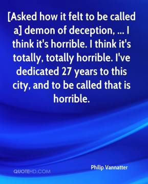 Philip Vannatter  - [Asked how it felt to be called a] demon of deception, ... I think it's horrible. I think it's totally, totally horrible. I've dedicated 27 years to this city, and to be called that is horrible.