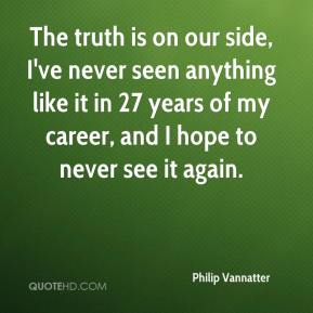 Philip Vannatter  - The truth is on our side, I've never seen anything like it in 27 years of my career, and I hope to never see it again.