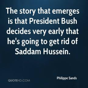 Philippe Sands  - The story that emerges is that President Bush decides very early that he's going to get rid of Saddam Hussein.