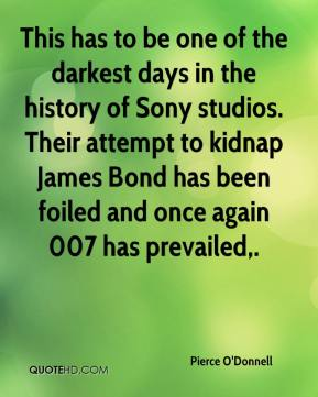 Pierce O'Donnell  - This has to be one of the darkest days in the history of Sony studios. Their attempt to kidnap James Bond has been foiled and once again 007 has prevailed.