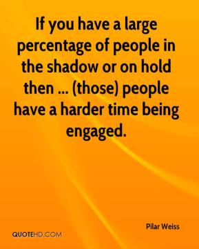 Pilar Weiss  - If you have a large percentage of people in the shadow or on hold then ... (those) people have a harder time being engaged.