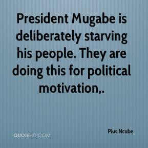 Pius Ncube  - President Mugabe is deliberately starving his people. They are doing this for political motivation.