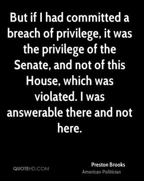 Preston Brooks - But if I had committed a breach of privilege, it was the privilege of the Senate, and not of this House, which was violated. I was answerable there and not here.
