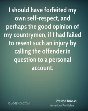 Preston Brooks - I should have forfeited my own self-respect, and perhaps the good opinion of my countrymen, if I had failed to resent such an injury by calling the offender in question to a personal account.