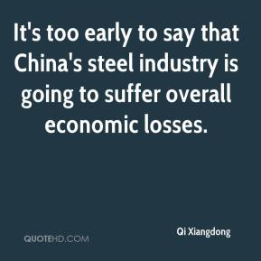 Qi Xiangdong  - It's too early to say that China's steel industry is going to suffer overall economic losses.