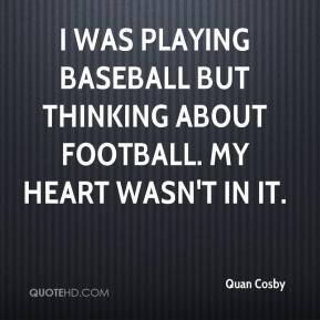 I was playing baseball but thinking about football. My heart wasn't in it.