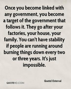Quetel Osterval  - Once you become linked with any government, you become a target of the government that follows it. They go after your factories, your house, your family. You can't have stability if people are running around burning things down every two or three years. It's just impossible.