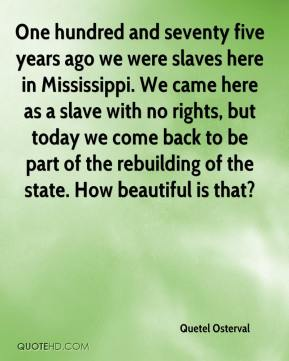 Quetel Osterval  - One hundred and seventy five years ago we were slaves here in Mississippi. We came here as a slave with no rights, but today we come back to be part of the rebuilding of the state. How beautiful is that?