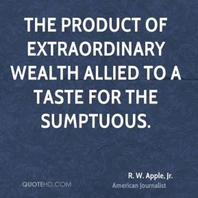 The product of extraordinary wealth allied to a taste for the sumptuous.