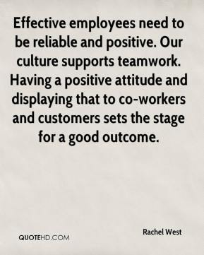 Rachel West  - Effective employees need to be reliable and positive. Our culture supports teamwork. Having a positive attitude and displaying that to co-workers and customers sets the stage for a good outcome.