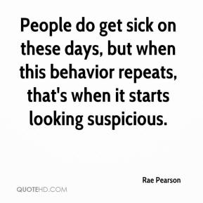 Rae Pearson  - People do get sick on these days, but when this behavior repeats, that's when it starts looking suspicious.