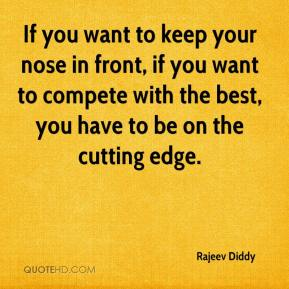 Rajeev Diddy  - If you want to keep your nose in front, if you want to compete with the best, you have to be on the cutting edge.