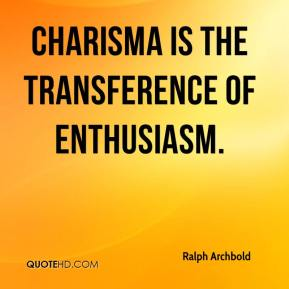 Charisma is the transference of enthusiasm.