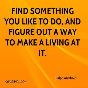 Find something you like to do, and figure out a way to make a living at it.