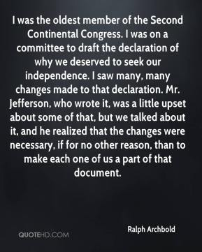 Ralph Archbold  - I was the oldest member of the Second Continental Congress. I was on a committee to draft the declaration of why we deserved to seek our independence. I saw many, many changes made to that declaration. Mr. Jefferson, who wrote it, was a little upset about some of that, but we talked about it, and he realized that the changes were necessary, if for no other reason, than to make each one of us a part of that document.