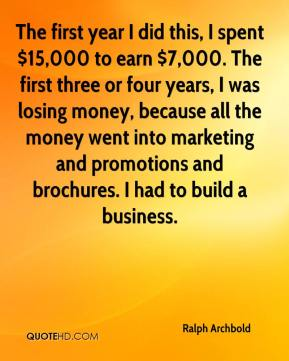 The first year I did this, I spent $15,000 to earn $7,000. The first three or four years, I was losing money, because all the money went into marketing and promotions and brochures. I had to build a business.