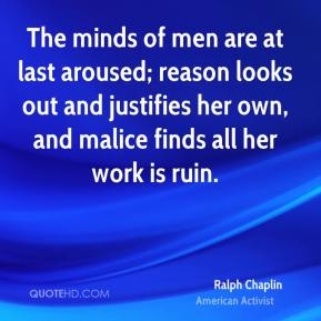 Ralph Chaplin - The minds of men are at last aroused; reason looks out and justifies her own, and malice finds all her work is ruin.