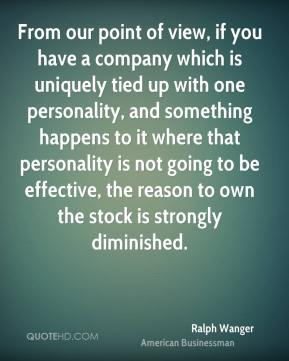 Ralph Wanger  - From our point of view, if you have a company which is uniquely tied up with one personality, and something happens to it where that personality is not going to be effective, the reason to own the stock is strongly diminished.