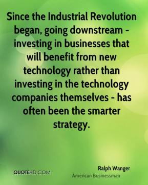 Ralph Wanger  - Since the Industrial Revolution began, going downstream - investing in businesses that will benefit from new technology rather than investing in the technology companies themselves - has often been the smarter strategy.