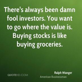 Ralph Wanger  - There's always been damn fool investors. You want to go where the value is. Buying stocks is like buying groceries.