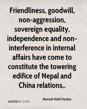 Friendliness, goodwill, non-aggression, sovereign equality, independence and non-interference in internal affairs have come to constitute the towering edifice of Nepal and China relations.