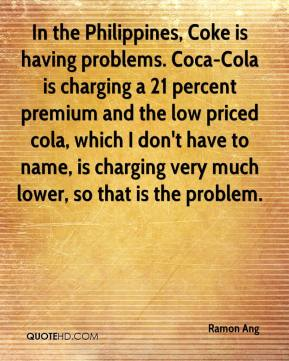 Ramon Ang  - In the Philippines, Coke is having problems. Coca-Cola is charging a 21 percent premium and the low priced cola, which I don't have to name, is charging very much lower, so that is the problem.