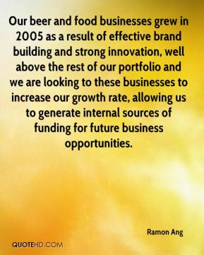 Ramon Ang  - Our beer and food businesses grew in 2005 as a result of effective brand building and strong innovation, well above the rest of our portfolio and we are looking to these businesses to increase our growth rate, allowing us to generate internal sources of funding for future business opportunities.