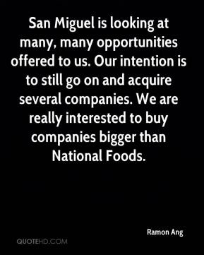 Ramon Ang  - San Miguel is looking at many, many opportunities offered to us. Our intention is to still go on and acquire several companies. We are really interested to buy companies bigger than National Foods.
