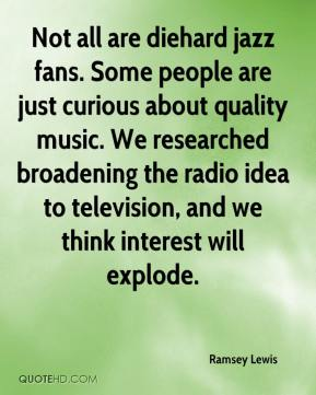 Ramsey Lewis  - Not all are diehard jazz fans. Some people are just curious about quality music. We researched broadening the radio idea to television, and we think interest will explode.
