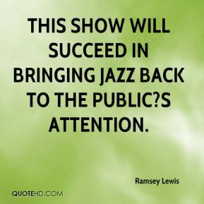 Ramsey Lewis  - This show will succeed in bringing jazz back to the public?s attention.