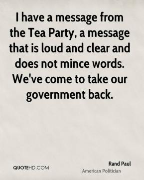 I have a message from the Tea Party, a message that is loud and clear and does not mince words. We've come to take our government back.