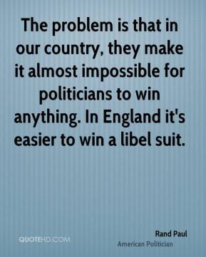 Rand Paul - The problem is that in our country, they make it almost impossible for politicians to win anything. In England it's easier to win a libel suit.