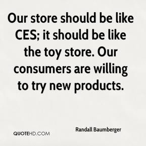 Randall Baumberger  - Our store should be like CES; it should be like the toy store. Our consumers are willing to try new products.
