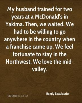 Randy Beaulaurier  - My husband trained for two years at a McDonald's in Yakima. Then, we waited. We had to be willing to go anywhere in the country when a franchise came up. We feel fortunate to stay in the Northwest. We love the mid-valley.