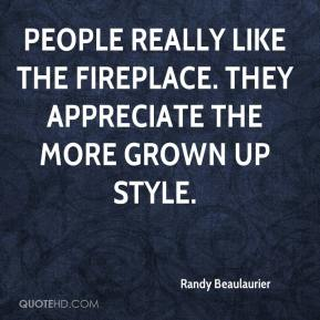 Randy Beaulaurier  - People really like the fireplace. They appreciate the more grown up style.