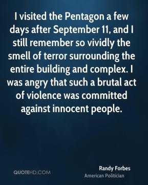Randy Forbes - I visited the Pentagon a few days after September 11, and I still remember so vividly the smell of terror surrounding the entire building and complex. I was angry that such a brutal act of violence was committed against innocent people.