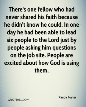 Randy Foster  - There's one fellow who had never shared his faith because he didn't know he could. In one day he had been able to lead six people to the Lord just by people asking him questions on the job site. People are excited about how God is using them.