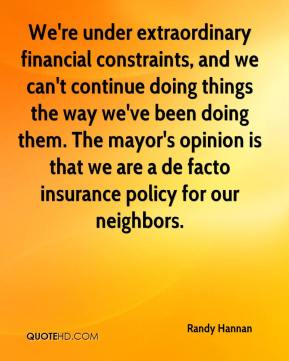 Randy Hannan  - We're under extraordinary financial constraints, and we can't continue doing things the way we've been doing them. The mayor's opinion is that we are a de facto insurance policy for our neighbors.