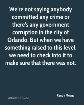 Randy Means  - We're not saying anybody committed any crime or there's any government corruption in the city of Orlando. But when we have something raised to this level, we need to check into it to make sure that there was not.