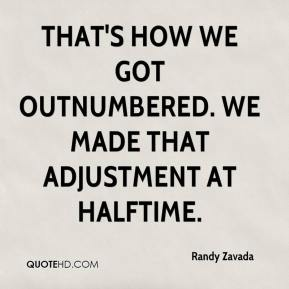 Randy Zavada  - That's how we got outnumbered. We made that adjustment at halftime.