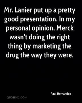 Raul Hernandez  - Mr. Lanier put up a pretty good presentation. In my personal opinion, Merck wasn't doing the right thing by marketing the drug the way they were.