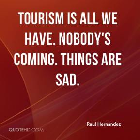 Raul Hernandez  - Tourism is all we have. Nobody's coming. Things are sad.