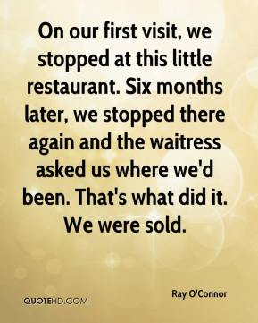 Ray O'Connor  - On our first visit, we stopped at this little restaurant. Six months later, we stopped there again and the waitress asked us where we'd been. That's what did it. We were sold.