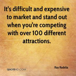 Ray Radelia  - It's difficult and expensive to market and stand out when you're competing with over 100 different attractions.