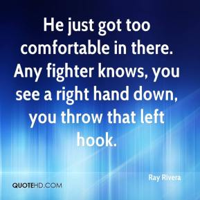 Ray Rivera  - He just got too comfortable in there. Any fighter knows, you see a right hand down, you throw that left hook.