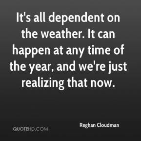 Reghan Cloudman  - It's all dependent on the weather. It can happen at any time of the year, and we're just realizing that now.