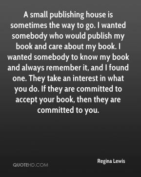 Regina Lewis  - A small publishing house is sometimes the way to go. I wanted somebody who would publish my book and care about my book. I wanted somebody to know my book and always remember it, and I found one. They take an interest in what you do. If they are committed to accept your book, then they are committed to you.