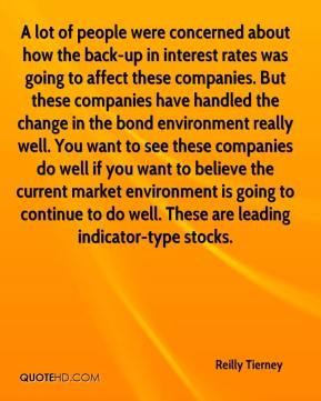 Reilly Tierney  - A lot of people were concerned about how the back-up in interest rates was going to affect these companies. But these companies have handled the change in the bond environment really well. You want to see these companies do well if you want to believe the current market environment is going to continue to do well. These are leading indicator-type stocks.