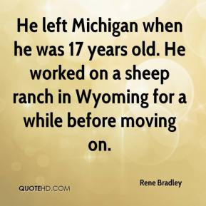 Rene Bradley  - He left Michigan when he was 17 years old. He worked on a sheep ranch in Wyoming for a while before moving on.